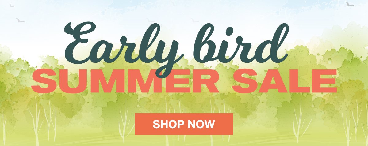 Early Bird Summer Sale SHOP NOW